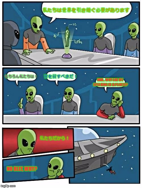 Alien Meeting Suggestion Meme | 私たちは世界を引き継ぐ必要があります もちろん私たちは! 皆を殺すべきだ! UHH... WHY ARE WE SPEAKING IN JAPANESE? 私たちだから! NO RLLY, WHY? | image tagged in memes,alien meeting suggestion | made w/ Imgflip meme maker