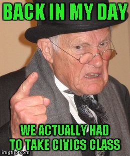 Back In My Day Meme | BACK IN MY DAY WE ACTUALLY HAD TO TAKE CIVICS CLASS | image tagged in memes,back in my day | made w/ Imgflip meme maker