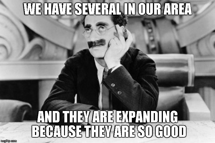 Groucho Marx | WE HAVE SEVERAL IN OUR AREA AND THEY ARE EXPANDING BECAUSE THEY ARE SO GOOD | image tagged in groucho marx | made w/ Imgflip meme maker