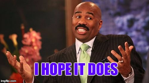 Steve Harvey Meme | I HOPE IT DOES | image tagged in memes,steve harvey | made w/ Imgflip meme maker