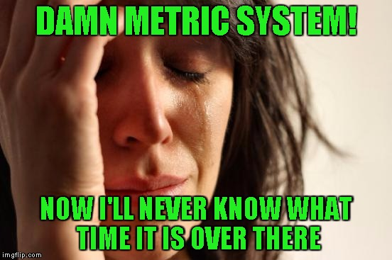 First World Problems Meme | DAMN METRIC SYSTEM! NOW I'LL NEVER KNOW WHAT TIME IT IS OVER THERE | image tagged in memes,first world problems | made w/ Imgflip meme maker