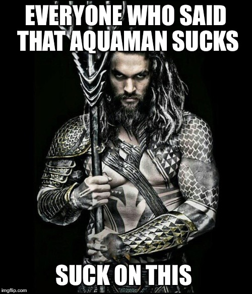 EVERYONE WHO SAID THAT AQUAMAN SUCKS SUCK ON THIS | image tagged in aquaman | made w/ Imgflip meme maker