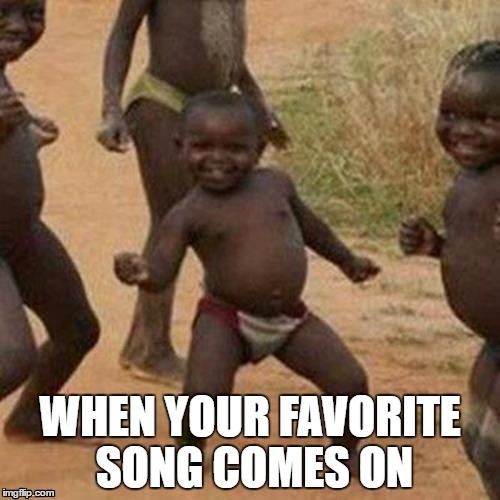 Third World Success Kid Meme | WHEN YOUR FAVORITE SONG COMES ON | image tagged in memes,third world success kid | made w/ Imgflip meme maker