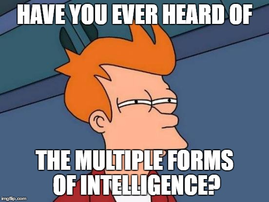 Futurama Fry Meme | HAVE YOU EVER HEARD OF THE MULTIPLE FORMS OF INTELLIGENCE? | image tagged in memes,futurama fry | made w/ Imgflip meme maker