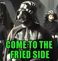 Darth Vader | COME TO THE FRIED SIDE | image tagged in darth vader | made w/ Imgflip meme maker