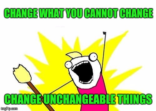 X All The Y Meme | CHANGE WHAT YOU CANNOT CHANGE CHANGE UNCHANGEABLE THINGS | image tagged in memes,x all the y | made w/ Imgflip meme maker