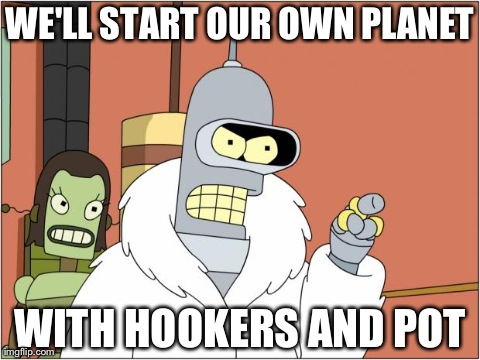 Bender Meme | WE'LL START OUR OWN PLANET WITH HOOKERS AND POT | image tagged in bender,AdviceAnimals | made w/ Imgflip meme maker