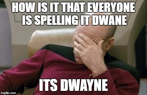 HOW IS IT THAT EVERYONE IS SPELLING IT DWANE ITS DWAYNE | image tagged in memes,captain picard facepalm | made w/ Imgflip meme maker