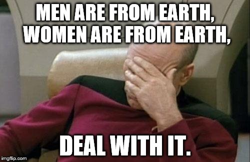 Common sense, people need it. | MEN ARE FROM EARTH, WOMEN ARE FROM EARTH, DEAL WITH IT. | image tagged in memes,captain picard facepalm | made w/ Imgflip meme maker