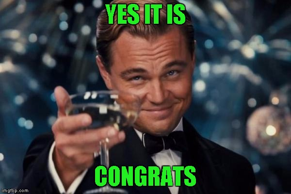 Leonardo Dicaprio Cheers Meme | YES IT IS CONGRATS | image tagged in memes,leonardo dicaprio cheers | made w/ Imgflip meme maker