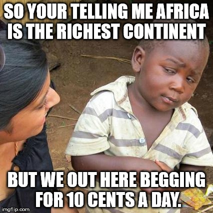 Third World Skeptical Kid | SO YOUR TELLING ME AFRICA IS THE RICHEST CONTINENT BUT WE OUT HERE BEGGING FOR 10 CENTS A DAY. | image tagged in memes,third world skeptical kid | made w/ Imgflip meme maker