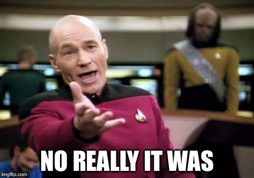 Picard Wtf Meme | NO REALLY IT WAS | image tagged in memes,picard wtf | made w/ Imgflip meme maker