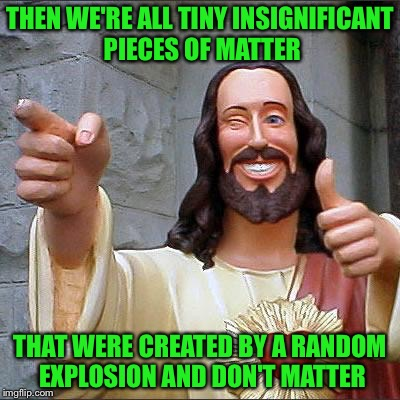 Jesus | THEN WE'RE ALL TINY INSIGNIFICANT PIECES OF MATTER THAT WERE CREATED BY A RANDOM EXPLOSION AND DON'T MATTER | image tagged in jesus | made w/ Imgflip meme maker
