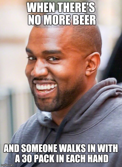 Kanye Smiling | WHEN THERE'S NO MORE BEER AND SOMEONE WALKS IN WITH A 30 PACK IN EACH HAND | image tagged in kanye smiling | made w/ Imgflip meme maker
