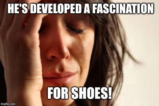 First World Problems Meme | HE'S DEVELOPED A FASCINATION FOR SHOES! | image tagged in memes,first world problems | made w/ Imgflip meme maker