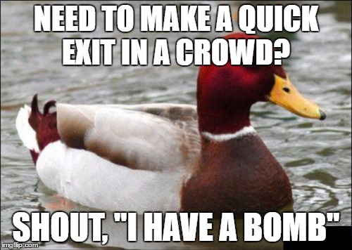 "Malicious Advice Mallard Meme | NEED TO MAKE A QUICK EXIT IN A CROWD? SHOUT, ""I HAVE A BOMB"" 