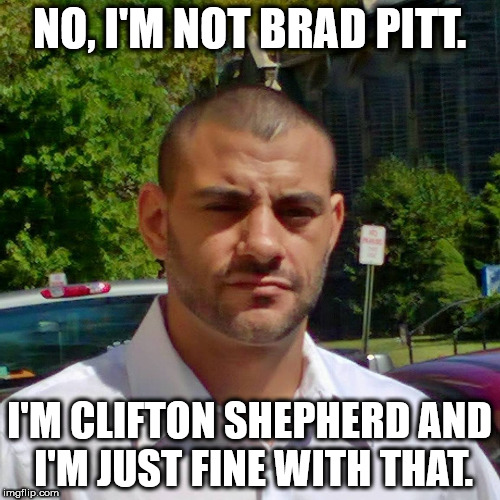Clifton Shepherd (CliffShep) | NO, I'M NOT BRAD PITT. I'M CLIFTON SHEPHERD AND I'M JUST FINE WITH THAT. | image tagged in clifton shepherd cliffshep | made w/ Imgflip meme maker