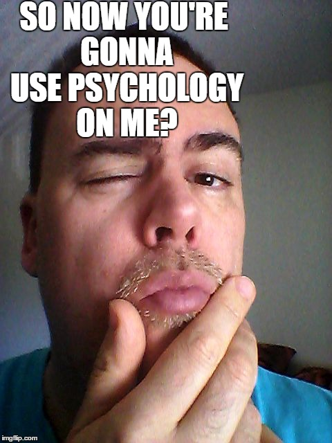 SO NOW YOU'RE GONNA USE PSYCHOLOGY ON ME? | made w/ Imgflip meme maker