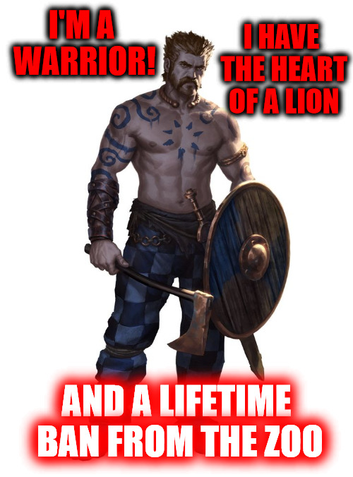 Some people just can't let a person follow their dreams | I'M A WARRIOR! AND A LIFETIME BAN FROM THE ZOO I HAVE THE HEART OF A LION | image tagged in warrior,pun,memes,lion,zoo | made w/ Imgflip meme maker