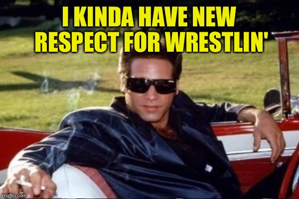 I KINDA HAVE NEW RESPECT FOR WRESTLIN' | made w/ Imgflip meme maker