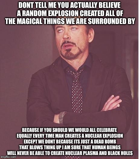 Face You Make Robert Downey Jr Meme | DONT TELL ME YOU ACTUALLY BELIEVE A RANDOM EXPLOSION CREATED ALL OF THE MAGICAL THINGS WE ARE SURROUNDED BY BECAUSE IF YOU SHOULD WE WOULD A | image tagged in memes,face you make robert downey jr | made w/ Imgflip meme maker