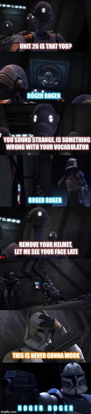Roger Roger | UNIT 26 IS THAT YOU? ROGER ROGER YOU SOUND STRANGE, IS SOMETHING WRONG WITH YOUR VOCABULATOR ROGER ROGER REMOVE YOUR HELMET, LET ME SEE YOUR | image tagged in star wars,clone trooper,droids,battle droid,clone wars,droid | made w/ Imgflip meme maker