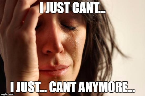 im dying inside | I JUST CANT... I JUST... CANT ANYMORE... | image tagged in memes,first world problems | made w/ Imgflip meme maker