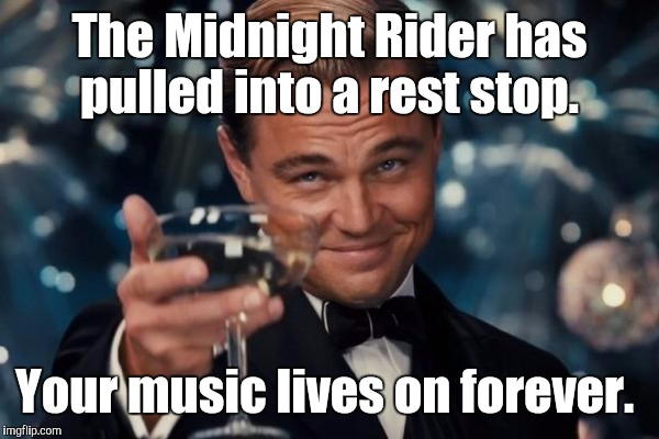 Leonardo Dicaprio Cheers Meme | The Midnight Rider has pulled into a rest stop. Your music lives on forever. | image tagged in memes,leonardo dicaprio cheers | made w/ Imgflip meme maker