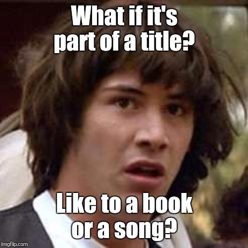 Conspiracy Keanu Meme | What if it's part of a title? Like to a book or a song? | image tagged in memes,conspiracy keanu | made w/ Imgflip meme maker