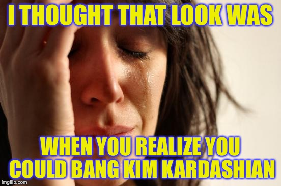 First World Problems Meme | I THOUGHT THAT LOOK WAS WHEN YOU REALIZE YOU COULD BANG KIM KARDASHIAN | image tagged in memes,first world problems | made w/ Imgflip meme maker