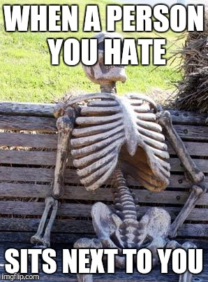 Waiting Skeleton | WHEN A PERSON YOU HATE SITS NEXT TO YOU | image tagged in memes,waiting skeleton | made w/ Imgflip meme maker