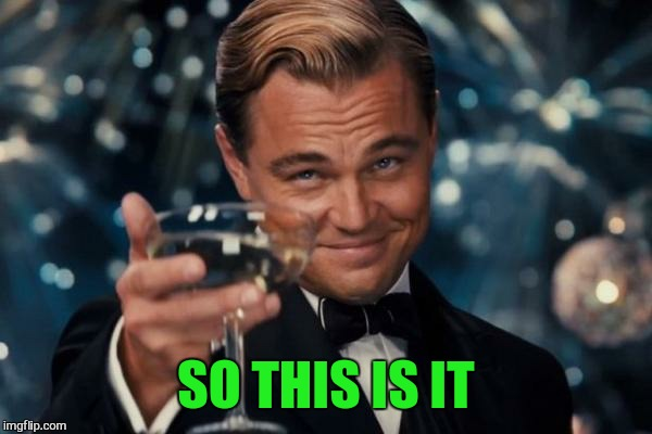 Leonardo Dicaprio Cheers Meme | SO THIS IS IT | image tagged in memes,leonardo dicaprio cheers | made w/ Imgflip meme maker