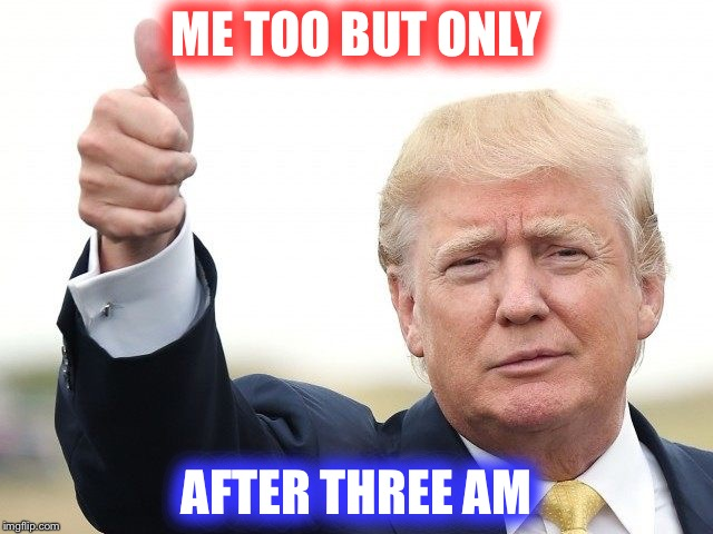 ME TOO BUT ONLY AFTER THREE AM | image tagged in trump thumbs up | made w/ Imgflip meme maker