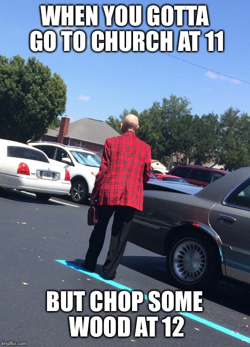 This man at my church was looking like a lumberjack today | WHEN YOU GOTTA GO TO CHURCH AT 11 BUT CHOP SOME WOOD AT 12 | image tagged in funny,memes | made w/ Imgflip meme maker