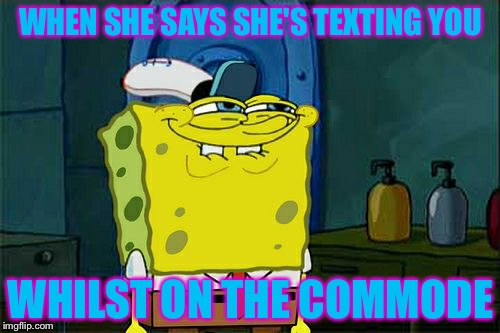 Dont You Squidward Meme | WHEN SHE SAYS SHE'S TEXTING YOU WHILST ON THE COMMODE | image tagged in memes,dont you squidward | made w/ Imgflip meme maker