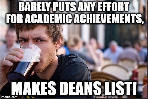 How its done. | BARELY PUTS ANY EFFORT FOR ACADEMIC ACHIEVEMENTS, MAKES DEANS LIST! | image tagged in lazy college senior,college,student,funny,memes,college life | made w/ Imgflip meme maker
