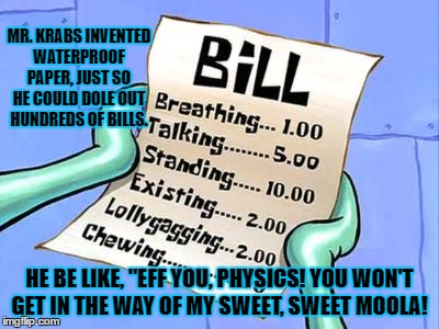 "BILLS | MR. KRABS INVENTED WATERPROOF PAPER, JUST SO HE COULD DOLE OUT HUNDREDS OF BILLS. HE BE LIKE, ""EFF YOU, PHYSICS! YOU WON'T GET IN THE WAY OF 