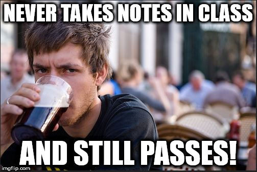Lazy College Senior | NEVER TAKES NOTES IN CLASS AND STILL PASSES! | image tagged in lazy college senior,college life,college,drinking beer | made w/ Imgflip meme maker