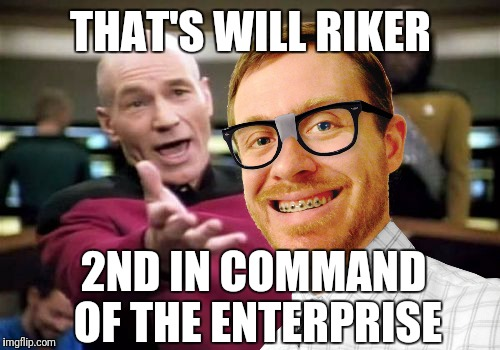 THAT'S WILL RIKER 2ND IN COMMAND OF THE ENTERPRISE | made w/ Imgflip meme maker