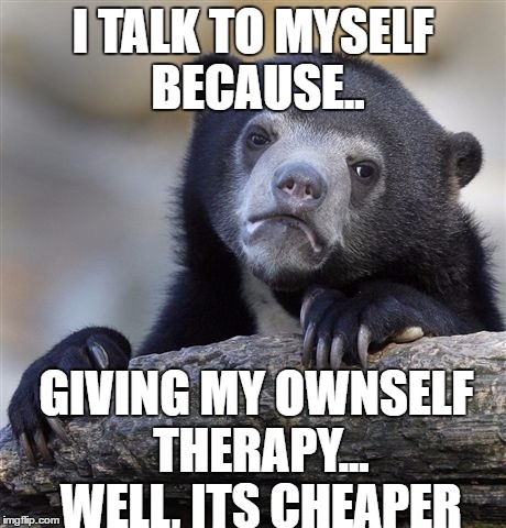 Confession Bear Meme | I TALK TO MYSELF BECAUSE.. GIVING MY OWNSELF THERAPY... WELL, ITS CHEAPER | image tagged in memes,confession bear | made w/ Imgflip meme maker
