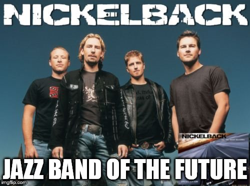 Nickleback | JAZZ BAND OF THE FUTURE | image tagged in memes,nickleback | made w/ Imgflip meme maker