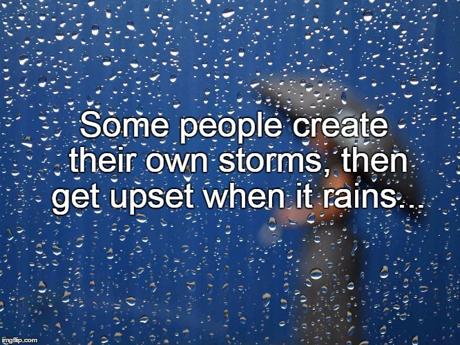 Some people create their own storms, then get upset when it rains... | image tagged in rain,storm,people,upset | made w/ Imgflip meme maker