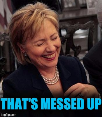 Hillary LOL | THAT'S MESSED UP | image tagged in hillary lol | made w/ Imgflip meme maker