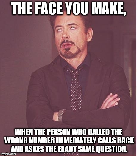 Face You Make Robert Downey Jr Meme | THE FACE YOU MAKE, WHEN THE PERSON WHO CALLED THE WRONG NUMBER IMMEDIATELY CALLS BACK AND ASKES THE EXACT SAME QUESTION. | image tagged in memes,face you make robert downey jr | made w/ Imgflip meme maker