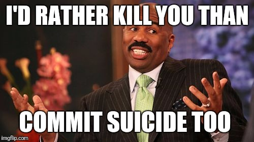 Steve Harvey Meme | I'D RATHER KILL YOU THAN COMMIT SUICIDE TOO | image tagged in memes,steve harvey | made w/ Imgflip meme maker