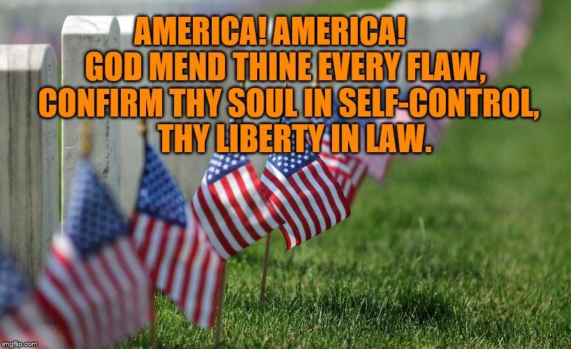 Remembering the One who gave us freedom and those who died to preserve it. | AMERICA! AMERICA!      GOD MEND THINE EVERY FLAW,   CONFIRM THY SOUL IN SELF-CONTROL,    THY LIBERTY IN LAW. | image tagged in memorial day,meme | made w/ Imgflip meme maker