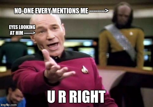 Picard Wtf Meme | NO-ONE EVERY MENTIONS ME --------> U R RIGHT EYES LOOKING AT HIM ------> | image tagged in memes,picard wtf | made w/ Imgflip meme maker