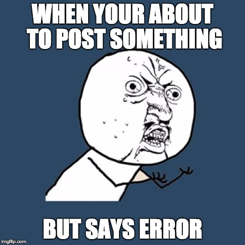 Y U No | WHEN YOUR ABOUT TO POST SOMETHING BUT SAYS ERROR | image tagged in memes,y u no | made w/ Imgflip meme maker