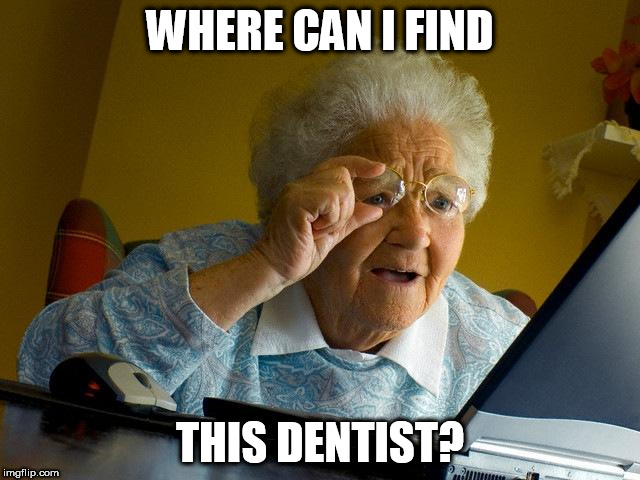 Grandma Finds The Internet Meme | WHERE CAN I FIND THIS DENTIST? | image tagged in memes,grandma finds the internet | made w/ Imgflip meme maker
