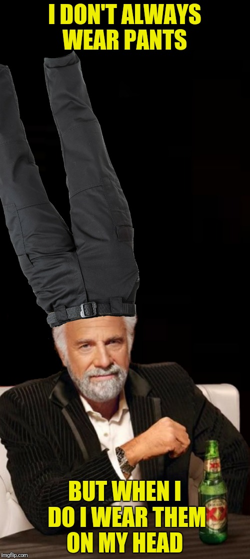 I DON'T ALWAYS WEAR PANTS BUT WHEN I DO I WEAR THEM ON MY HEAD | made w/ Imgflip meme maker